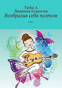 Людмила Кудинова -Вообразив себя поэтом. Стихи