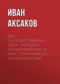 Иван Аксаков -Два государственных типа: народно-монархический и аристократическо-монархический