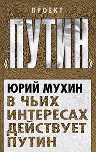 Юрий Мухин -В чьих интересах действует Путин