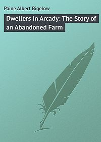Albert Paine -Dwellers in Arcady: The Story of an Abandoned Farm