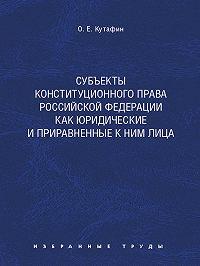 Олег Кутафин - Субъекты конституционного права Российской Федерации как юридические и приравненные к ним лица. Монография