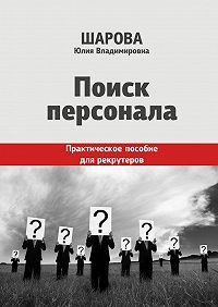Юлия Шарова -Поиск персонала. Практическое пособие для рекрутеров
