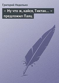 Григорий Неделько -– Ну что ж, кайся, Тиктак… – предложил Паяц