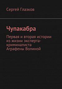 Сергей Глазков -Чупакабра. Первая ивторая истории из жизни эксперта-криминалиста Аграфены Волиной