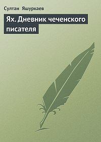 Султан Яшуркаев -Ях. Дневник чеченского писателя