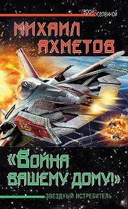 Михаил Ахметов -«Война вашему дому»! Звездный истребитель