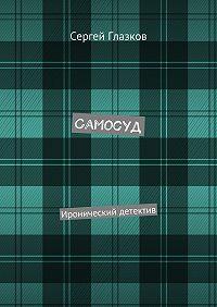 Сергей Глазков -Самосуд. Иронический детектив