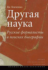 Ян Левченко -Другая наука. Русские формалисты в поисках биографии