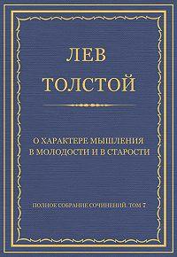 Лев Толстой -Полное собрание сочинений. Том 7. Произведения 1856–1869 гг. О характере мышления в молодости и в старости
