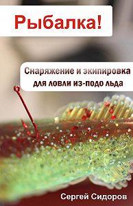 Сергей Александрович Сидоров -Снаряжение и экипировка для ловли из-подо льда