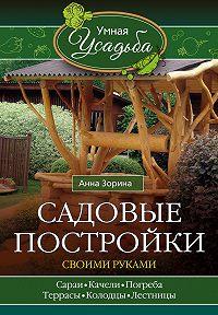 Анна Зорина - Садовые постройки своими руками