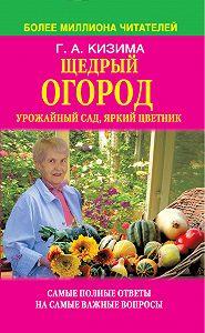 Галина Кизима - Щедрый огород, урожайный сад, яркий цветник: самые полные ответы на самые важные вопросы