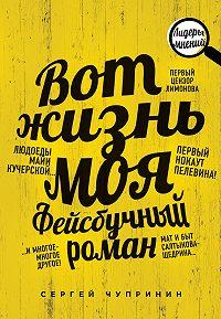 Сергей Чупринин -Вот жизнь моя. Фейсбучный роман