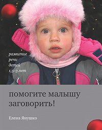 Елена Янушко -Помогите малышу заговорить! Развитие речи детей 1,5-3 лет