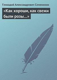 Геннадий Семенихин -«Как хороши, как свежи были розы…»