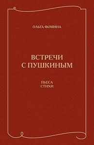 Ольга Фомина -Встречи с Пушкиным. Пьеса. Стихи