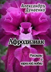 Александръ Дунаенко -Афродизиак