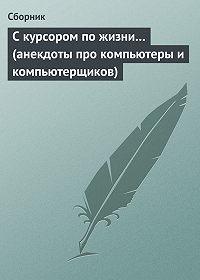 Сборник -С курсором по жизни… (анекдоты про компьютеры и компьютерщиков)