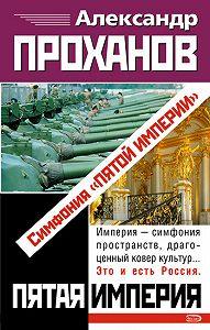 Александр Проханов - Симфония «Пятой Империи»