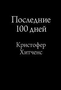 Кристофер Хитченс - Последние 100 дней