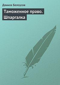 Данила Белоусов - Таможенное право. Шпаргалка