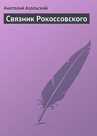 Анатолий Азольский -Связник Рокоссовского