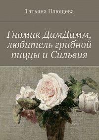 Татьяна Плющева -Гномик ДимДимм, любитель грибной пиццы и Сильвия