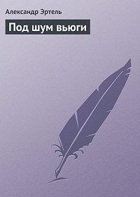 Александр Эртель - Под шум вьюги