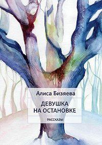 Алиса Бизяева -Девушка на остановке. Рассказы