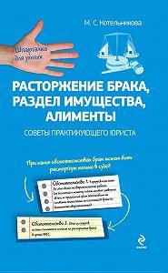 М. С. Котельникова -Расторжение брака, раздел имущества, алименты: советы практикующего юриста