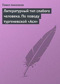 Павел Анненков -Литературный тип слабого человека. По поводу тургеневской «Аси»