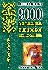 Наталья Ивановна Степанова - 9000 заговоров сибирской целительницы. Самое полное собрание