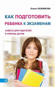 Елена Любимова -Как подготовить ребенка к экзаменам. Советы для родителей в помощь детям