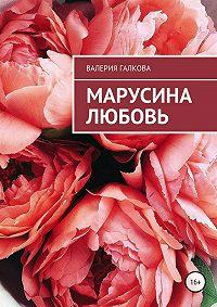 Валерия Константиновна Галкова -Марусина любовь