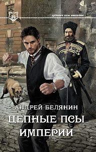 Андрей Белянин -Цепные псы Империи