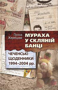 Полина Жеребцова -Мураха у скляній банці. Чеченські щоденники 1994—2004 рр.