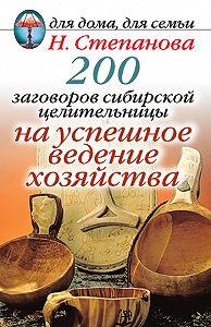 Наталья Ивановна Степанова -200 заговоров сибирской целительницы на успешное ведение хозяйства