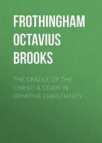 Octavius Frothingham -The Cradle of the Christ: A Study in Primitive Christianity