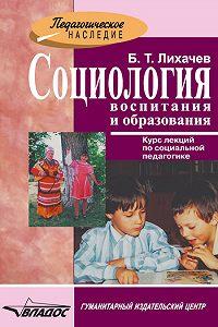 Борис Тимофеевич Лихачев -Социология воспитания и образования