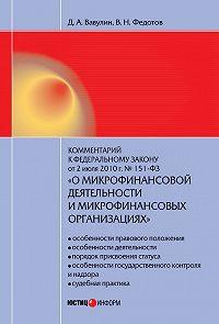 Д. А. Вавулин, В. Н. Федотов - Комментарий к Федеральному закону от 2 июля 2010 г. №151-ФЗ «О микрофинансовой деятельности и микрофинансовых организациях» (постатейный)
