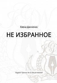 Елена Данченко - Не избранное (сборник)