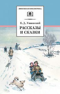 Константин Ушинский - Рассказы и сказки(сборник)