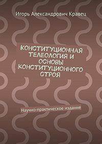 Игорь Кравец - Конституционная телеология и основы конституционного строя. Научно-практическое издание