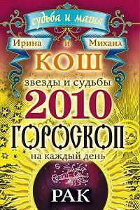 Ирина Кош -Звезды и судьбы. Гороскоп на каждый день. 2010 год. Рак
