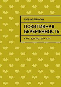 Наталья Панькова -Позитивная беременность. Книга для будущихмам