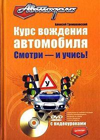 Алексей Громаковский - Курс вождения автомобиля. Смотри – и учись!