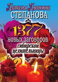 Наталья Ивановна Степанова -1377 новых заговоров сибирской целительницы