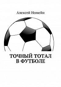 Алексей Номейн -Точный тотал вфутболе