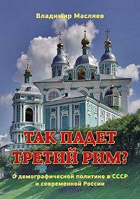 Владимир Масляев -Так падет третий Рим? О демографической политике в СССР и современной России