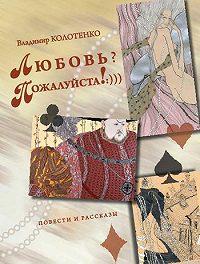 Владимир Колотенко -Любовь? Пожалуйста!:))) (сборник)